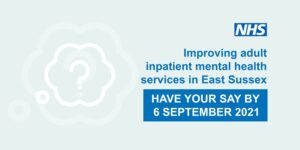 Improving adult inpatient mental health services in East Sussex. Have your say by 6 September 2021.